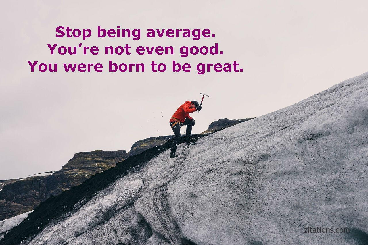 Stop being Average, You re not even good You were born to be a great